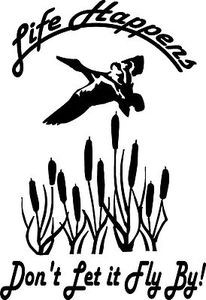 "LIFE HAPPENS DONT LET IT FLY BY 9"" LARGE Decal Sticker Mallard Duck Hunt"